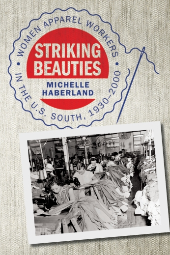Striking Beauties Women Apparel Workers in the U.S. South, 1930–2000 Michelle Haberland