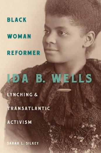 Black Woman Reformer Ida B. Wells, Lynching, and Transatlantic Activism Sarah L. Silkey